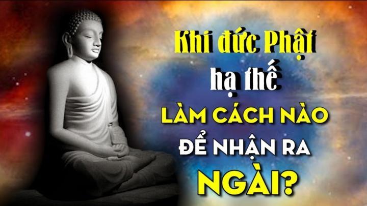 Khi đức Phật hạ thế, làm cách nào để nhận ra Ngài?